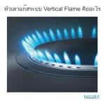 หัวเตาแก๊สระบบ Vertical Flame คืออะไร